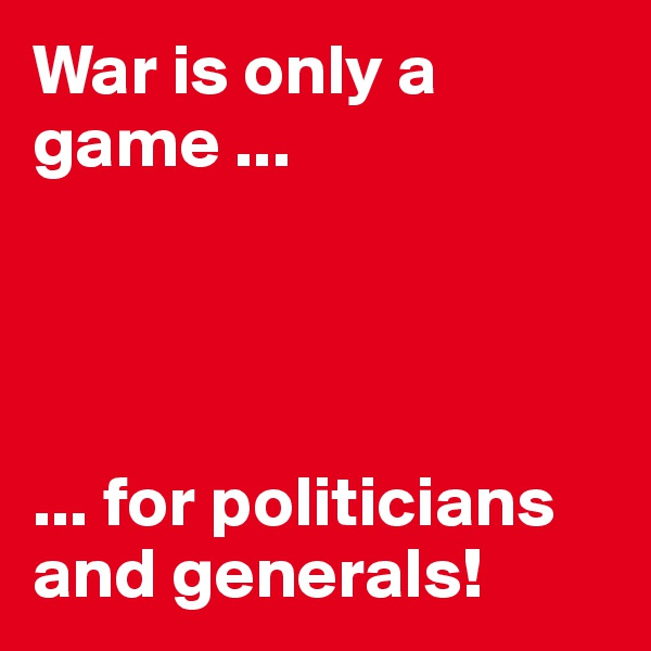 War is only a game ...     ... for politicians and generals!