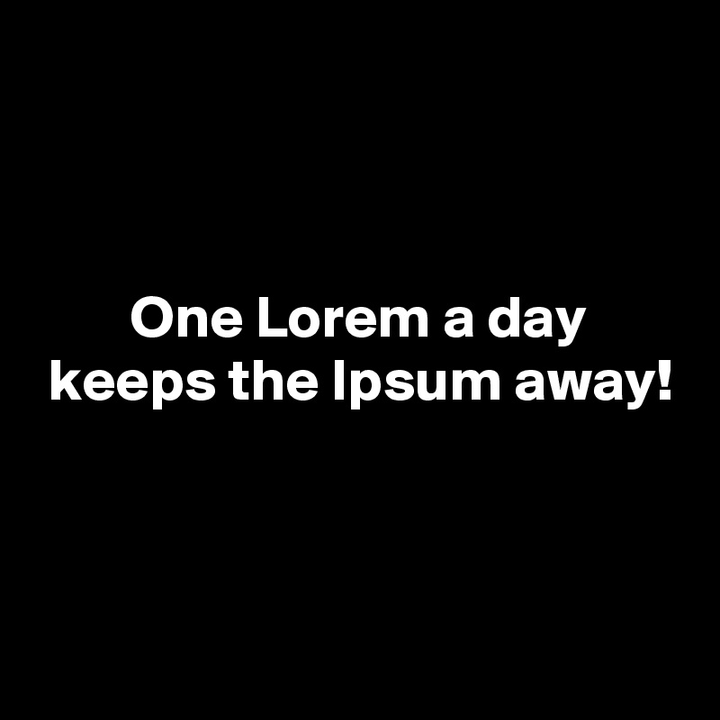 One Lorem a day  keeps the Ipsum away!