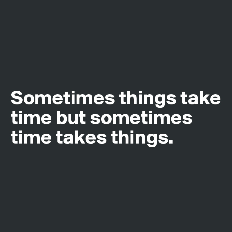 Sometimes things take time but sometimes time takes things.