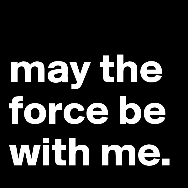 may the force be with me.