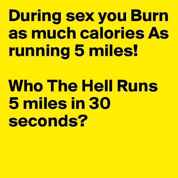 During sex you Burn as much calories As running 5 miles!  Who The Hell Runs 5 miles in 30 seconds?