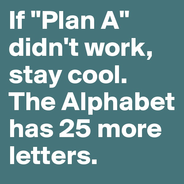 """If """"Plan A"""" didn't work, stay cool. The Alphabet has 25 more letters."""