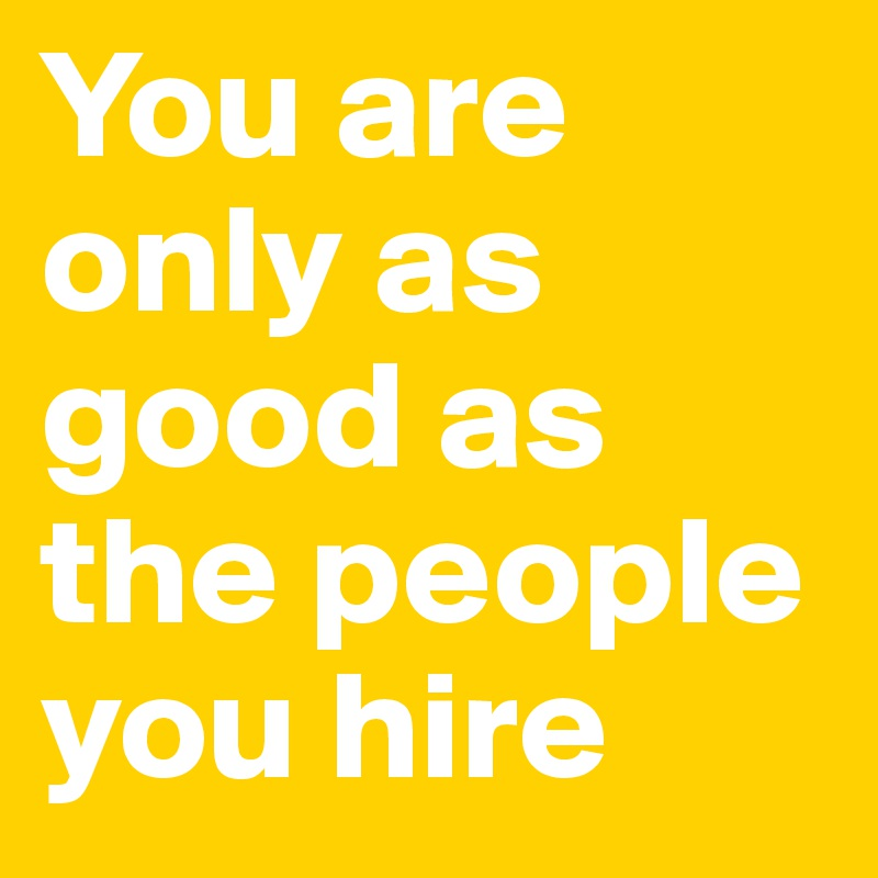 You are only as good as the people you hire