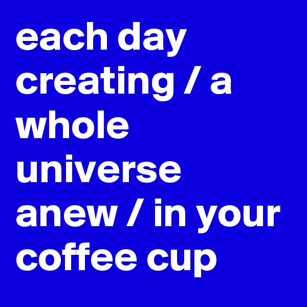 each day creating / a whole universe anew / in your coffee cup