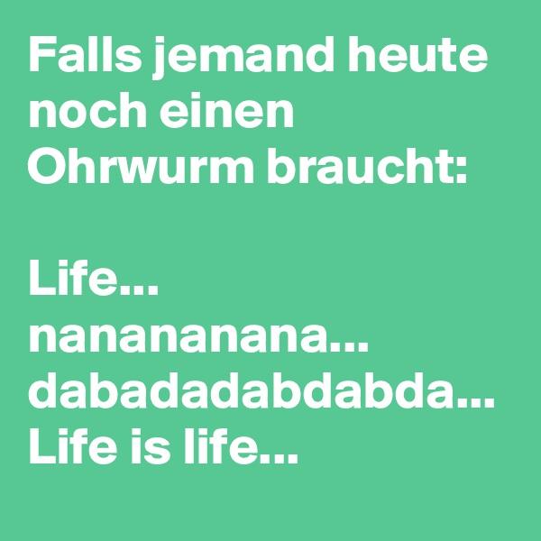 Falls jemand heute noch einen Ohrwurm braucht:  Life... nanananana... dabadadabdabda... Life is life...