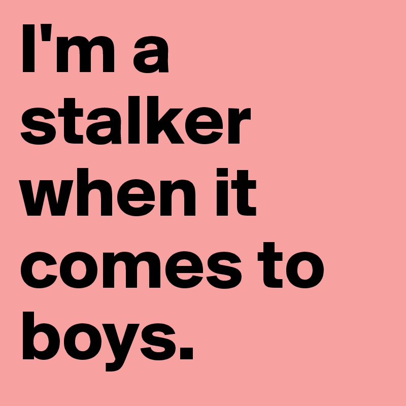 I'm a stalker when it comes to boys.