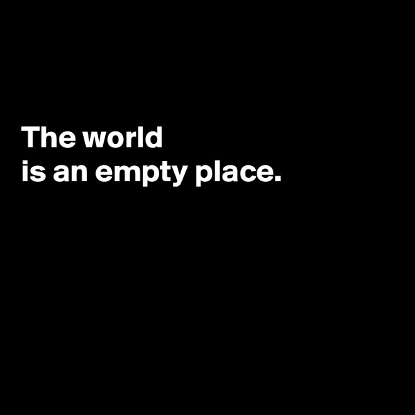 The world  is an empty place.