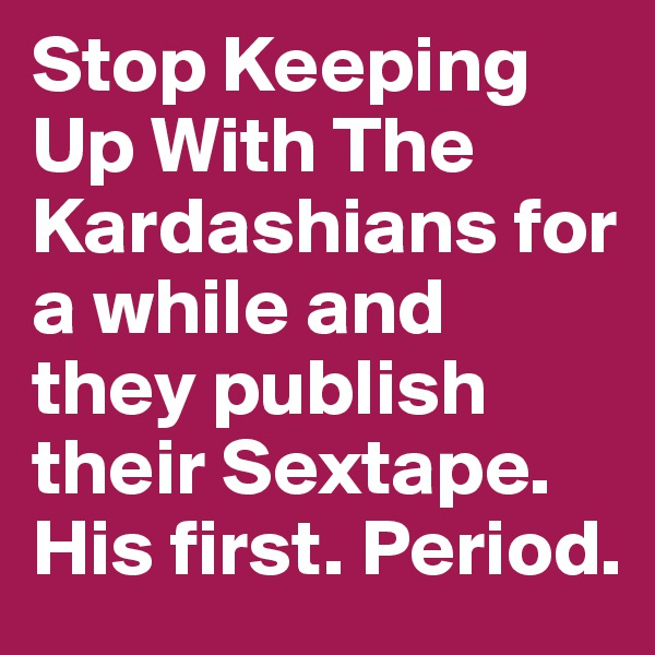 Stop Keeping Up With The Kardashians for a while and they publish their Sextape. His first. Period.