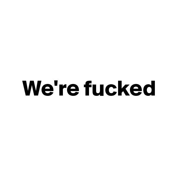 We're fucked