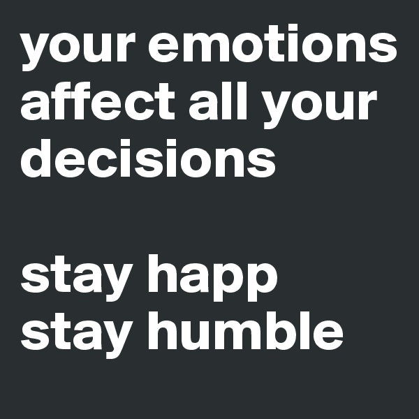 your emotions affect all your decisions  stay happ stay humble