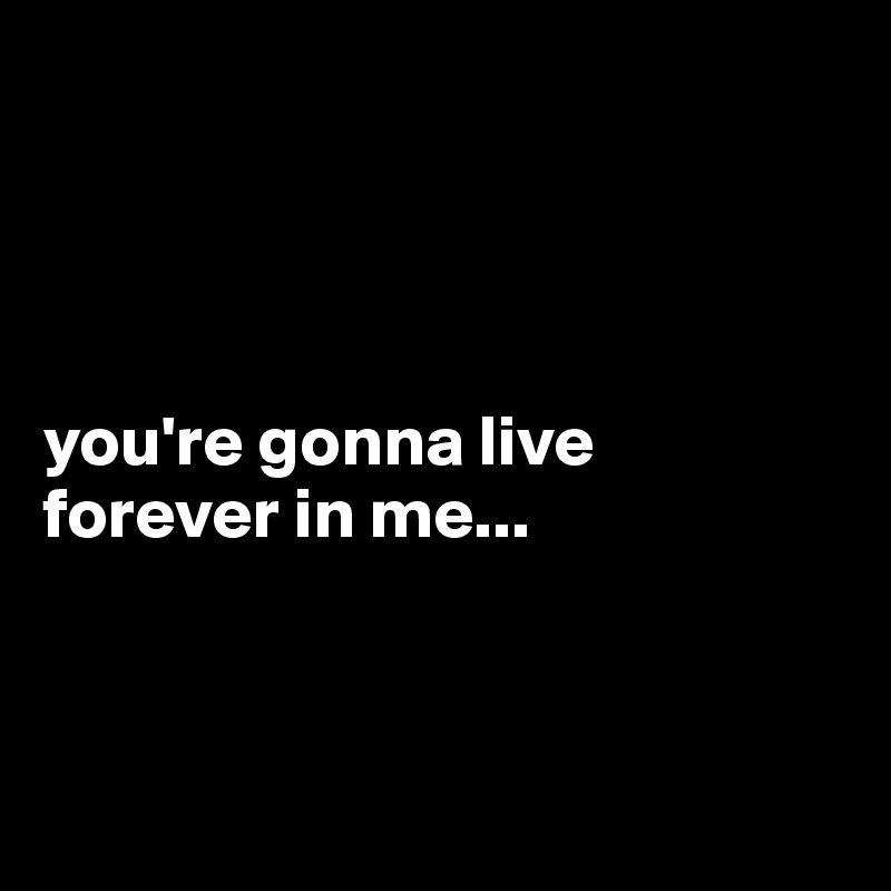 you're gonna live  forever in me...