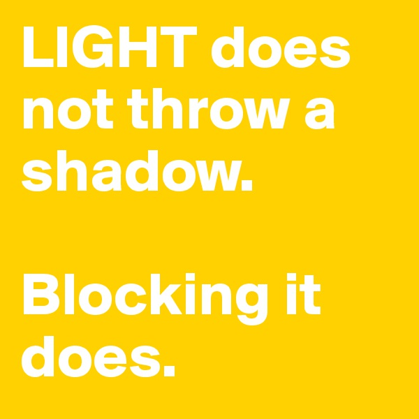 LIGHT does not throw a shadow.   Blocking it does.
