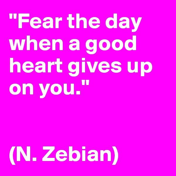 """""""Fear the day when a good heart gives up on you.""""   (N. Zebian)"""
