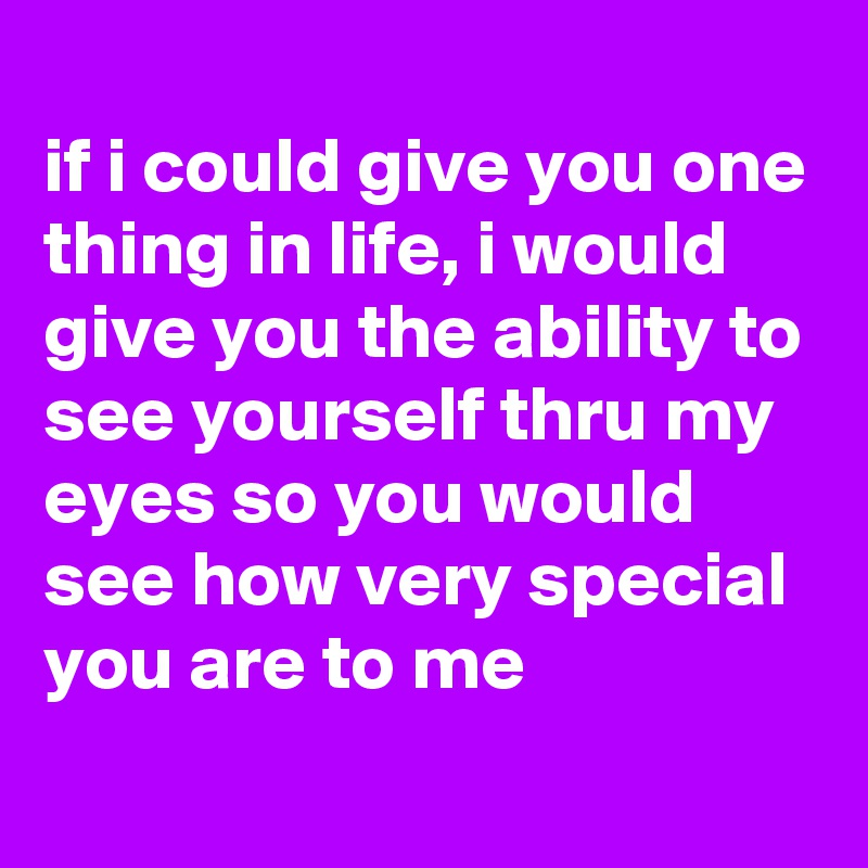 if i could give you one thing in life, i would give you the ability to see yourself thru my eyes so you would see how very special you are to me