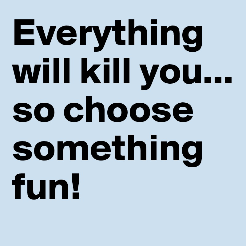 Everything will kill you... so choose something fun!