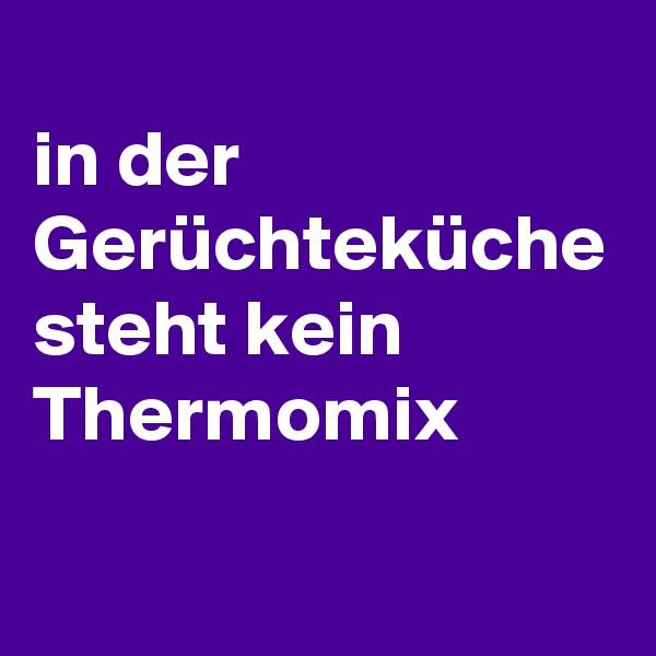 in der Gerüchteküche steht kein Thermomix