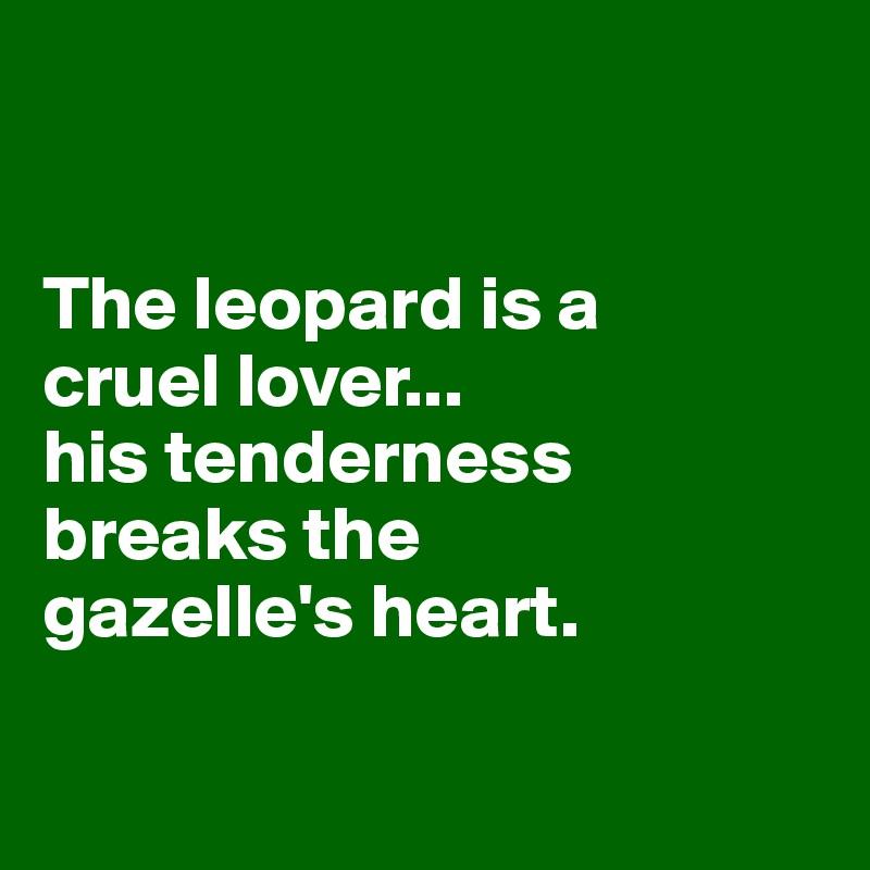 The leopard is a  cruel lover... his tenderness breaks the  gazelle's heart.