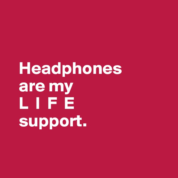 Headphones     are my     L  I  F  E     support.