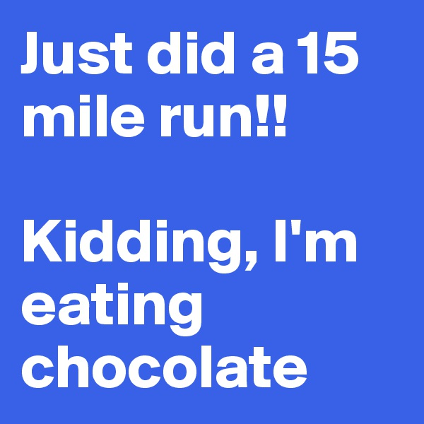 Just did a 15 mile run!!  Kidding, I'm eating chocolate