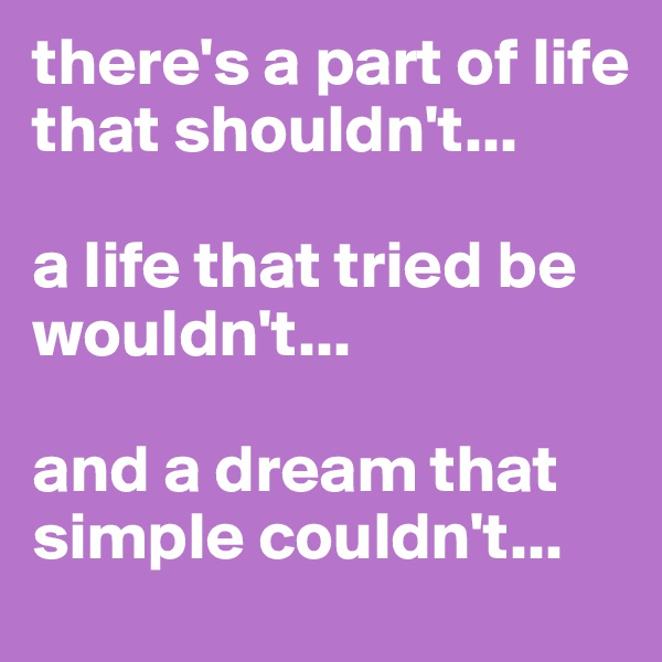 there's a part of life that shouldn't...  a life that tried be wouldn't...  and a dream that simple couldn't...
