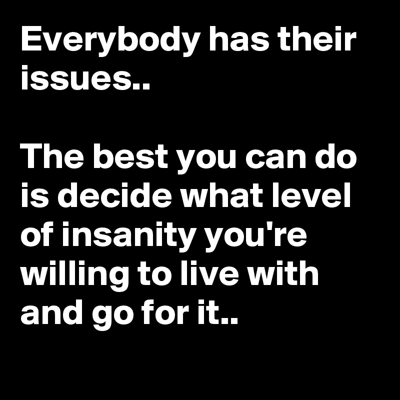 Everybody has their issues..  The best you can do is decide what level of insanity you're willing to live with and go for it..