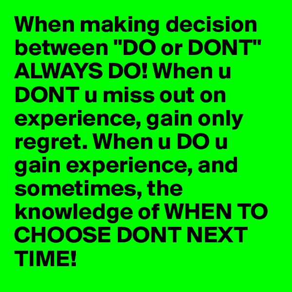 "When making decision between ""DO or DONT"" ALWAYS DO! When u DONT u miss out on experience, gain only regret. When u DO u gain experience, and sometimes, the knowledge of WHEN TO CHOOSE DONT NEXT TIME!"