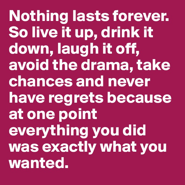 Nothing lasts forever. So live it up, drink it down, laugh it off, avoid the drama, take chances and never have regrets because at one point everything you did was exactly what you wanted.