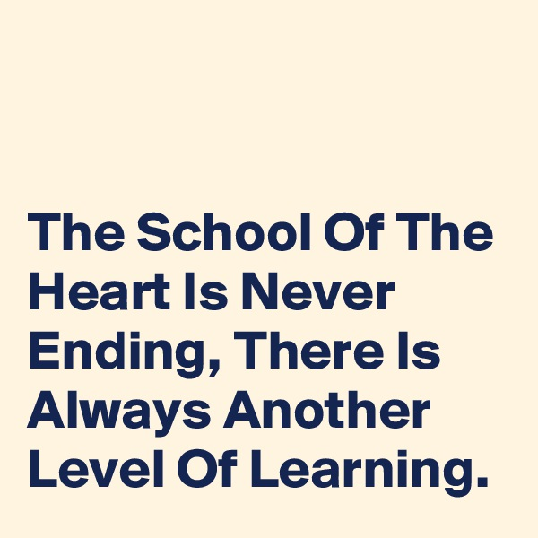 The School Of The Heart Is Never Ending, There Is Always Another Level Of Learning.