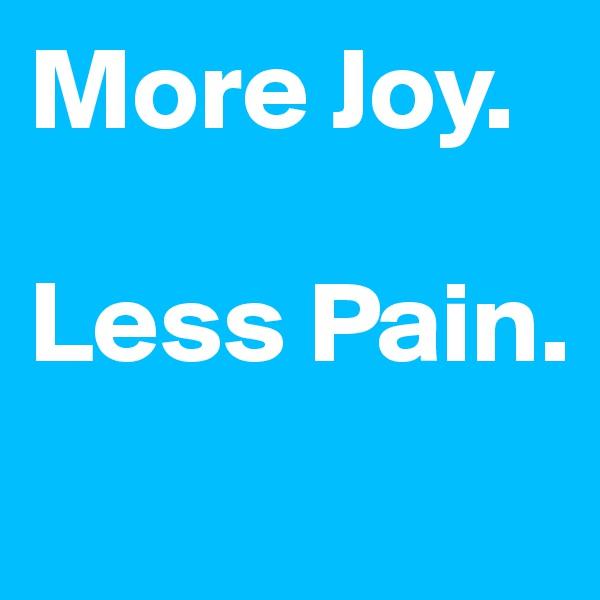 More Joy.   Less Pain.