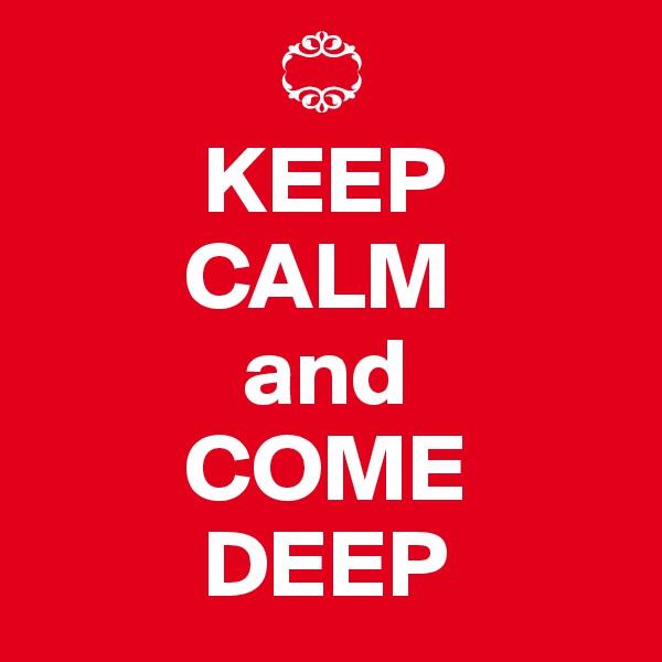 ?          KEEP          CALM             and          COME           DEEP
