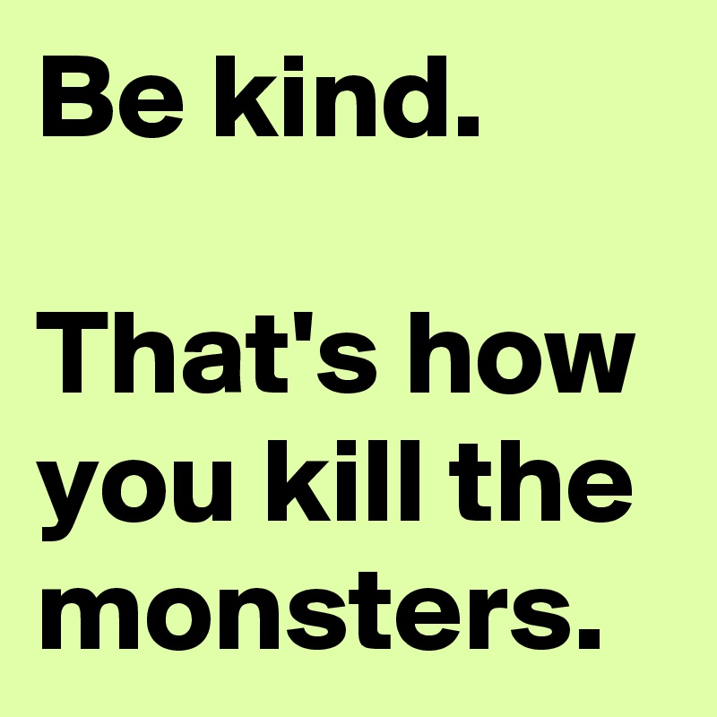 Be kind.  That's how you kill the monsters.