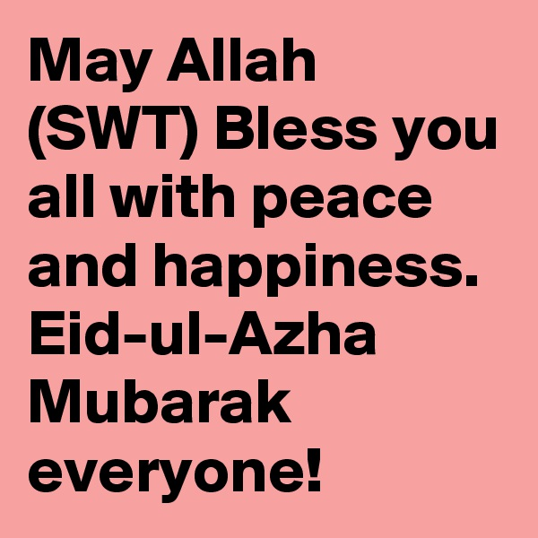 May Allah (SWT) Bless you all with peace and happiness. Eid-ul-Azha Mubarak everyone!