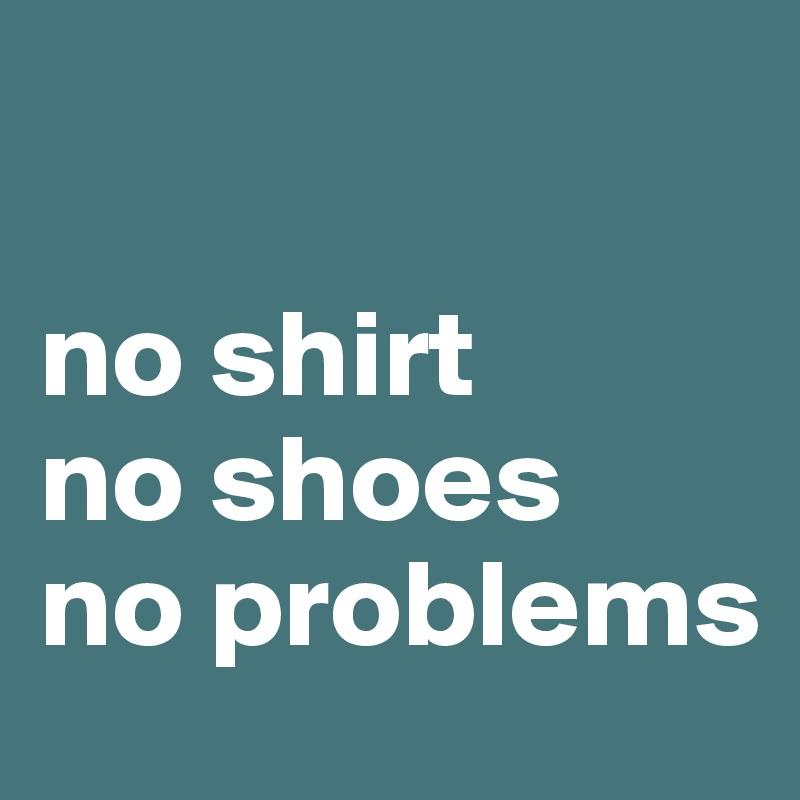 no shirt no shoes no problems