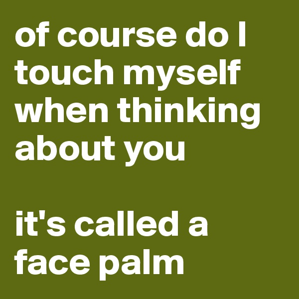 of course do I touch myself when thinking about you  it's called a face palm
