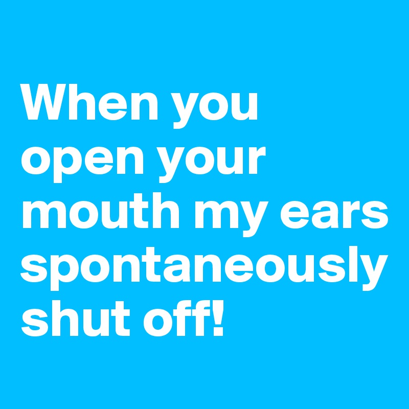 When you open your mouth my ears spontaneously shut off!