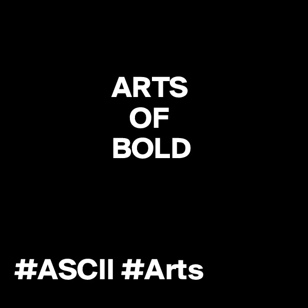 ARTS                     OF                  BOLD    #ASCII #Arts