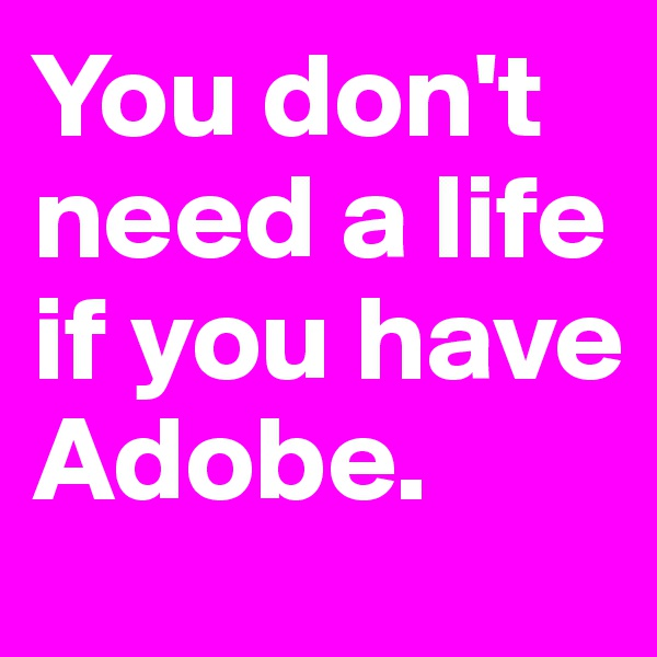 You don't need a life if you have Adobe.