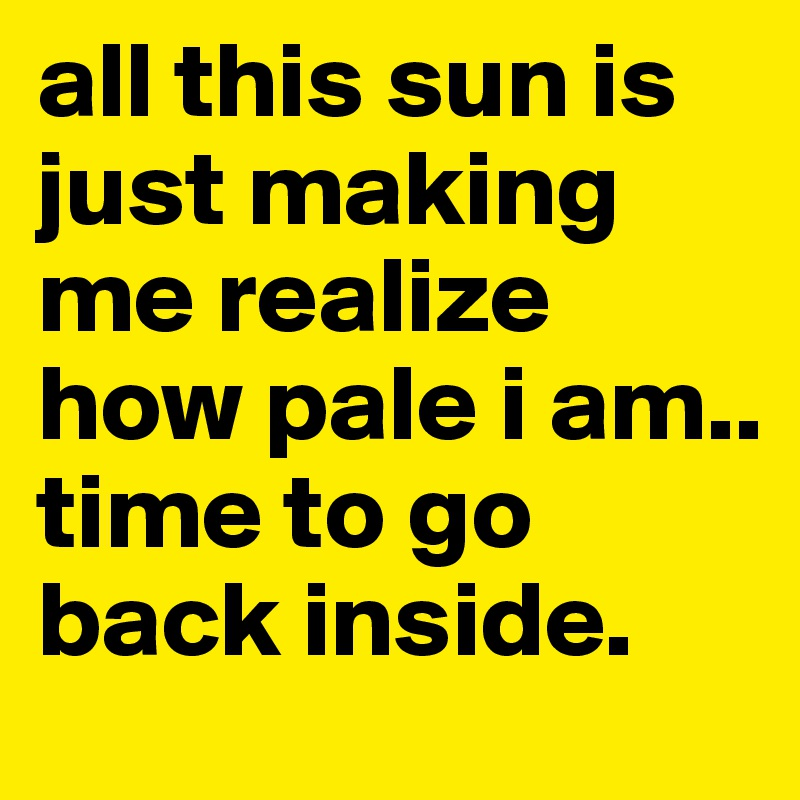 all this sun is just making me realize how pale i am.. time to go back inside.