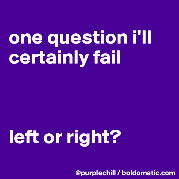 one question i'll certainly fail    left or right?