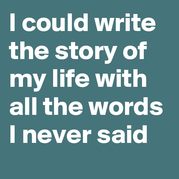 I could write the story of my life with all the words I never said