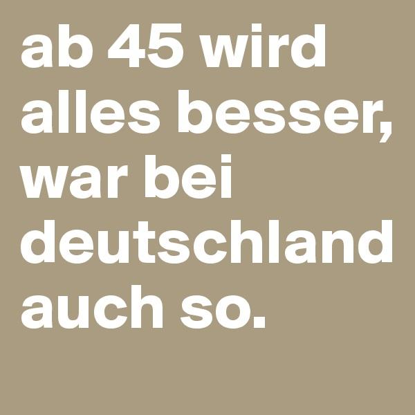 ab 45 wird alles besser, war bei deutschland auch so.