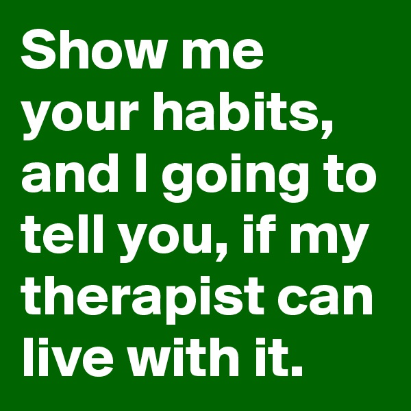 Show me your habits, and I going to tell you, if my therapist can live with it.