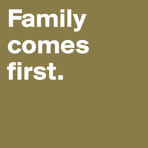 Family comes first.