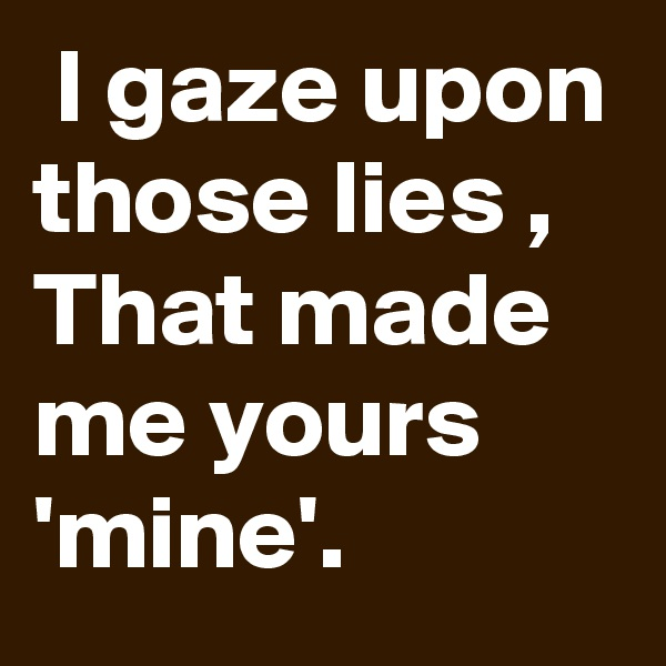I gaze upon those lies , That made me yours 'mine'.