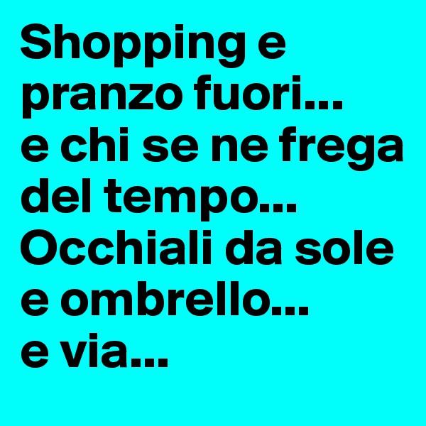 Shopping e pranzo fuori...  e chi se ne frega del tempo... Occhiali da sole e ombrello...  e via...