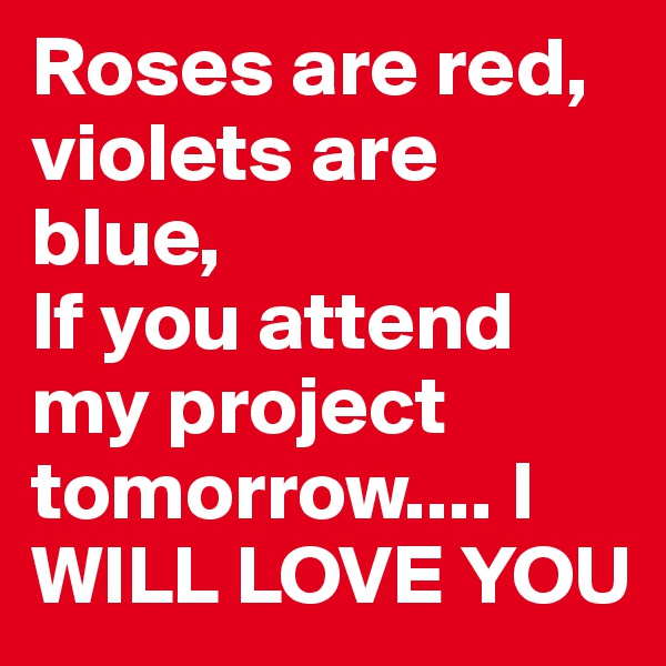 Roses are red, violets are blue,  If you attend my project tomorrow.... I  WILL LOVE YOU