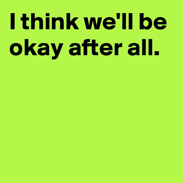 I think we'll be okay after all.