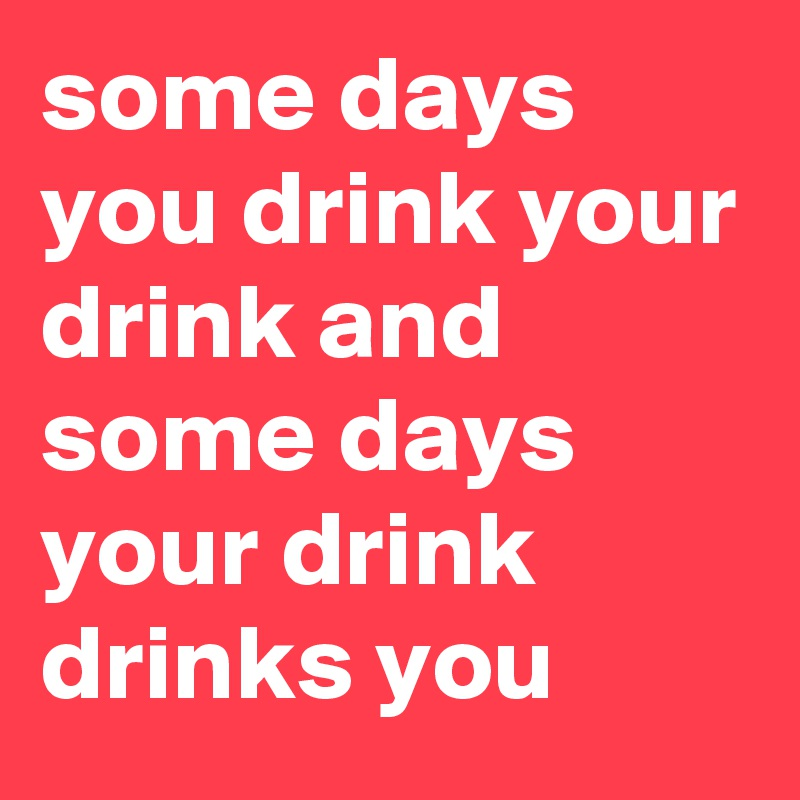 some days you drink your drink and some days your drink drinks you