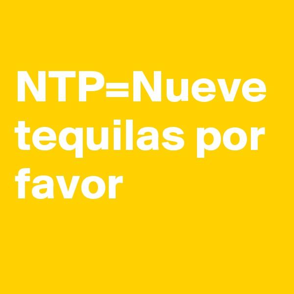 NTP=Nueve tequilas por favor