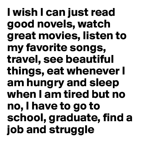 I wish I can just read good novels, watch great movies, listen to my favorite songs, travel, see beautiful things, eat whenever I am hungry and sleep when I am tired but no no, I have to go to school, graduate, find a job and struggle